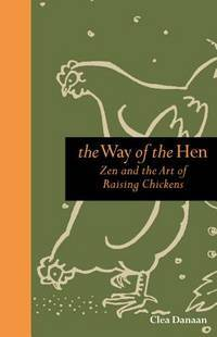 The Way of the Hen : Zen and the Art of Raising Chickens