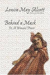 Behind a Mask, or, A Woman's Power by Alcott, Louisa May