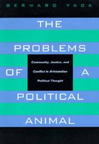 The Problems of a Political Animal: Community, Justice,  Conflict in Aristotelian Political Thought