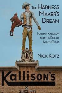 THE HARNESS MAKER'S DREAM. Nathan Kallison and the Rise of South Texas.