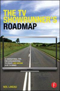 The TV Showrunner's Roadmap: 21 Navigational Tips for Screenwriters to Create and Sustain a...