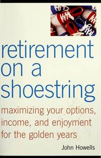 RETIREMENT ON A SHOESTRING : Maximizing Your Options, Income, & Enjoyment for the Golden Years