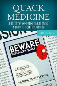 Quack Medicine: A History of Combating Health Fraud in Twentieth-Century America (Healing...