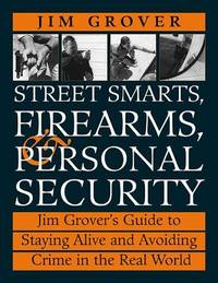 Street Smarts, Firearms, And Personal Security: Jim Grover'S Guide To Staying Alive And...