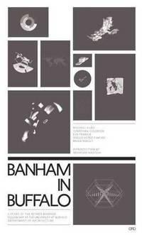 BANHAM IN BUFFALO: 5 YEARS OF THE P. REYNER BANHAM FELLOWSHIPS AT THE UNIVERSITY AT BUFFALO...
