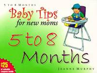 Baby Tips 5 To 8 Months (Baby Tips for New Moms and Dads) Murphy, Chris