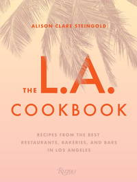 The L.A. Cookbook: Recipes from the Best Restaurants, Bakeries, and Bars in Los Angeles