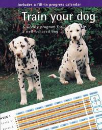 Train Your Dog; a Weekly Program for a Well-Behaved Dog