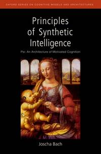 Principles of Synthetic Intelligence: Psi: An Architecture of Motivated Cognition (Oxford Series...