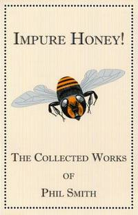 Impure Honey!: The Complete Works of Phil Smith
