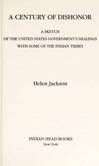 A Century of Dishonor : A Sketch of the United States Government's  Dealings with Some of the Indian Tribes  (The Classic Account of Our  Government's Mistreatment of Native Americans by  Helen Jackson - Hardcover - 1994 - from Novel Ideas Books (SKU: 161668)