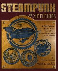 Steampunk For Simpletons: A Fun Primer For Folks Who Aren't Sure What Steampunk