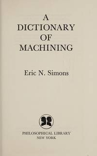 A Dictionary of Machining by  Eric. N Simons - First Edition - 1972 - from Christopher Baron and Biblio.com