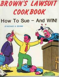 Brown's Lawsuit Cookbook. How to Sue - And Win
