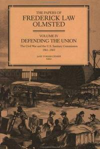 The Papers of Frederick Law Olmsted, Volume IV: Defending the Union: The Civil War and the U. S. Sanitary Commission, 1861-1863