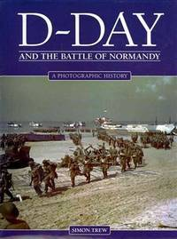 D-Day and the Battle of Normandy: A Photographic History