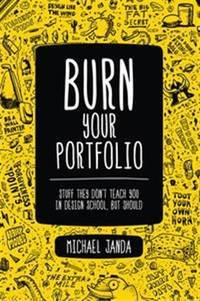 Burn Your Portfolio: Stuff They Don't Teach You in Design School, But Should (Voices That...