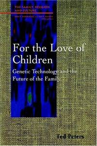 For the Love of Children: Genetic Technology and the Future of the Family (Family, Religion, and...