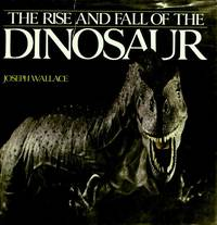 THE RISE AND FALL OF THE DINOSAUR