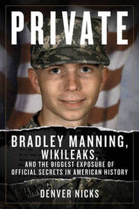 Private: Bradley Manning, WikiLeaks, and the Biggest Exposure of Official Secrets in American...