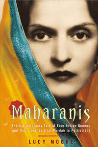 Maharanis The Extraordinary Tale of Four Indian Queens and Their Journey from Purdah to Parliament