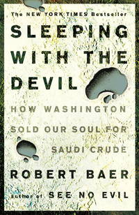 Sleeping with the Devil: How Washington Sold Our Soul for Saudi Crude [Paperback] Baer, Robert