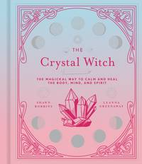 CRYSTAL WITCH: The Magickal Way To Calm & Heal The Body, Mind & Spirit (H)