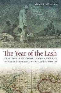 The Year of the Lash: Free People of Color in Cuba and the Nineteenth-Century Atlantic World...