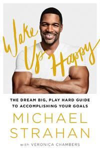 Wake Up Happy: The Dream Big, Win Big Guide to Transforming Your Life Strahan, Michael and...