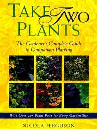 Take Two Plants the Gardener's Complete Guide to Companion Planting