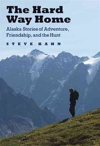 The Hard Way Home: Alaska Stories of Adventure, Friendship, and the Hunt by  Steve Kahn  - First Edition  - 2010  - from The Book Shelf (SKU: 006710)