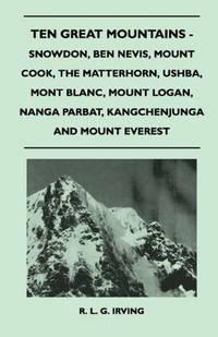 image of Ten Great Mountains - Snowdon, Ben Nevis, Mount Cook, The Matterhorn, Ushba, Mont Blanc, Mount Logan, Nanga Parbat, Kangchenjunga and Mount Everest