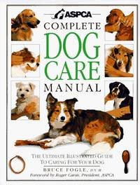 ASPCA Complete Dog Care Manual: The Ultimate Illustrated Guide to Caring for Your Dog