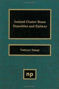 Ionized-Cluster Beam Deposition and Epitaxy (Materials Science and Process Technology Series) by  Toshinori Takagi - Hardcover - from CambridgeBookstore and Biblio.co.uk