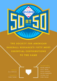 SABR 50 at 50: The Society for American Baseball Research s Fifty Most Essential Contributions to...