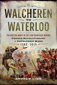 Walcheren to Waterloo: The British Army in the Low Countries during French Revolutionary and Napoleonic Wars 1793-1815 by Andrew Limm - Hardcover - 2018 - from Winghale Books (SKU: 089375)