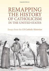 Remapping the History of Catholicism in the United States: Essays from the U.S. Catholic Historian