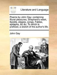 image of Poems by John Gay: containing Rural pleasures, Shepherd's week, Epistle, elegies, songs, Fables, epitaphs, &c &c. To which is prefixed, a sketch of the author's life