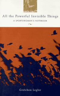All the Powerful Invisible Things: A Sportswoman's Notebook (Adventura Books) by Gretchen Legler - 1995