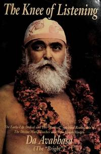 "image of The Knee of Listening: The Early-Life Ordeal and the ""Radical"" Spiritual Realization of the Divine World-Teacher and True Heart-Master, Da Avabhasa (the ""Bright"")"
