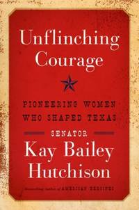 UNFLINCHING COURAGE Pioneering Women Who Shaped Texas