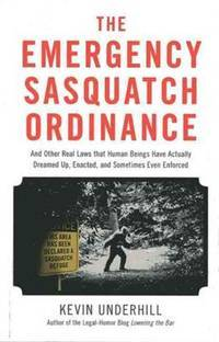 The Emergency Sasquatch Ordinance: And Other Real Laws That Human Beings Actually Dreamed Up,...