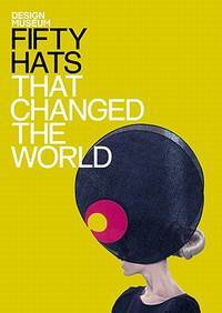 Fifty Hats That Changed the World (Design Museum Fifty)