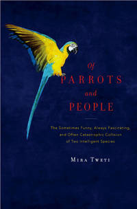 Of Parrots and People.  The Sometimes Funny, Always Fascinating, and Often Catastrophic Collision of Two Intelligent Species