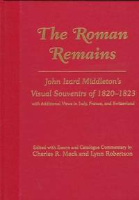 The Roman Remains: John Izard Middleton's Visual Souvenirs of 1820-1823, with Addtional Views in Italy, France, and Switzerland