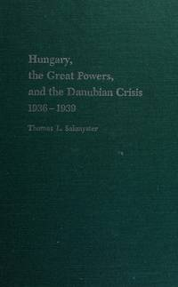 Hungary, the Great Powers, and the Danubian Crisis 1936-1939