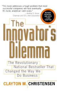 The Innovator's Dilemma: The Revolutionary National Bestseller That Changed The Way We Do...