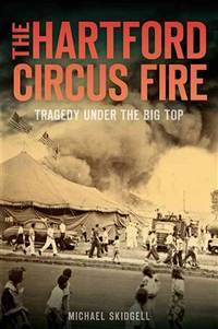 THE HARTFORD CIRCUS FIRE. Tragedy Under The Big Top.