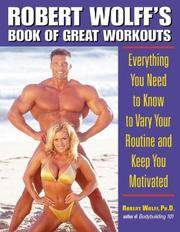 Robert Wolff's Book of Great Workouts: Everything You Need to Know to Vary Your Routine and Keep You Motivated