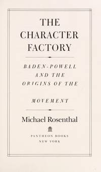 The Character Factory: Baden-Powell and the Origins of the Boy Scout Movement by  Michael Rosenthal - First Edition - 1986 - from Whiting Books, IOBA and Biblio.com